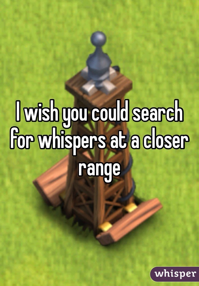 I wish you could search for whispers at a closer range