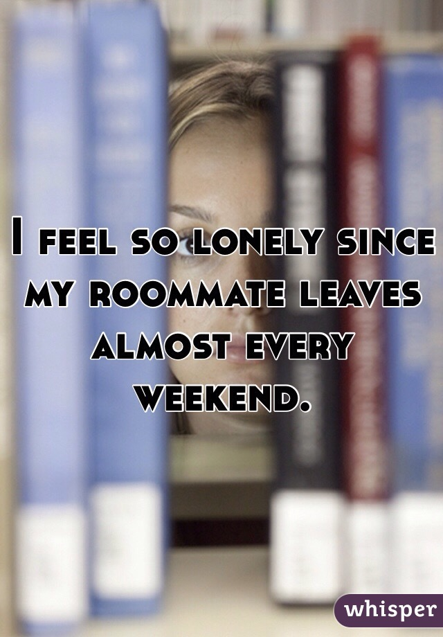 I feel so lonely since my roommate leaves almost every weekend.