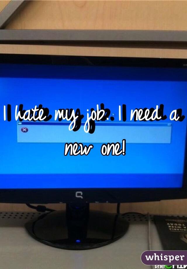I hate my job. I need a new one!