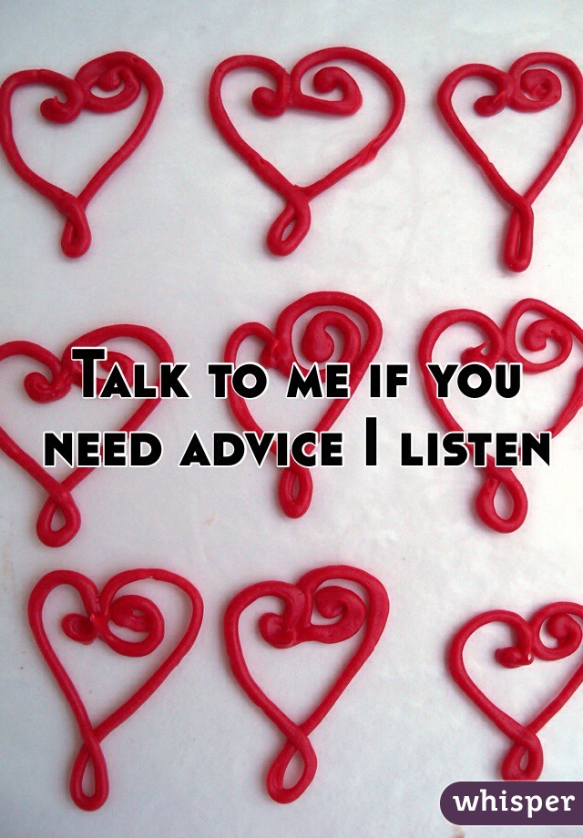 Talk to me if you need advice I listen