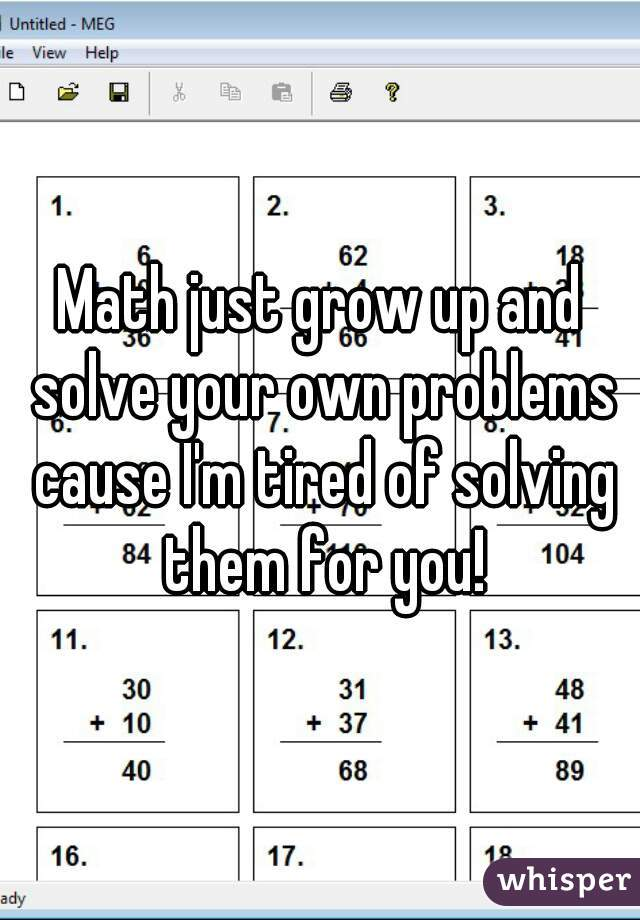 Math just grow up and solve your own problems cause I'm tired of solving them for you!