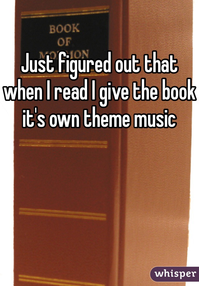 Just figured out that when I read I give the book it's own theme music