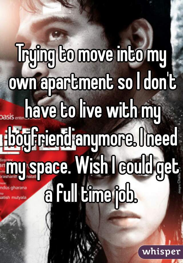 Trying to move into my own apartment so I don't have to live with my boyfriend anymore. I need my space. Wish I could get a full time job.