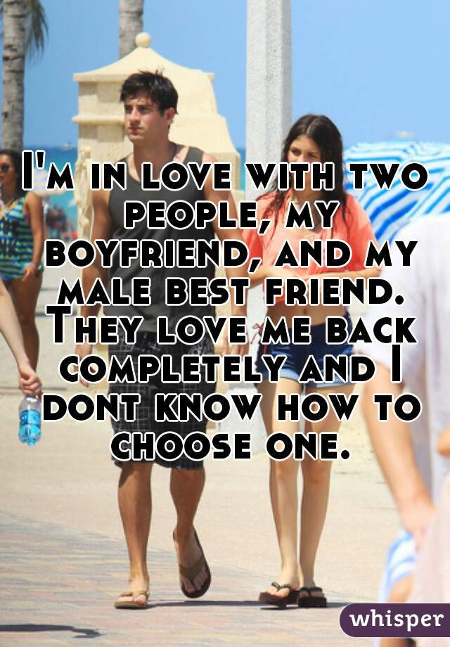 I'm in love with two people, my boyfriend, and my male best friend. They love me back completely and I dont know how to choose one.