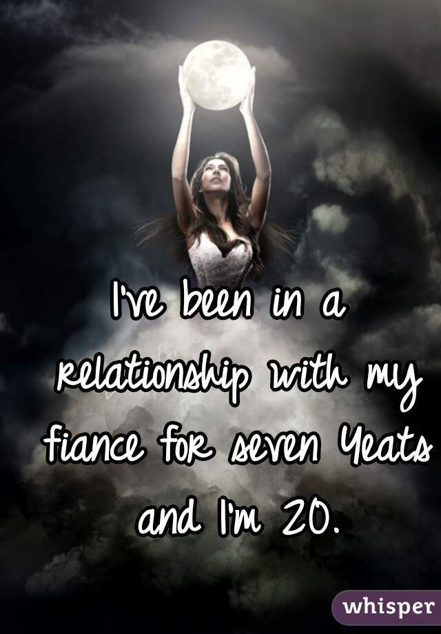 I've been in a relationship with my fiance for seven Yeats and I'm 20.