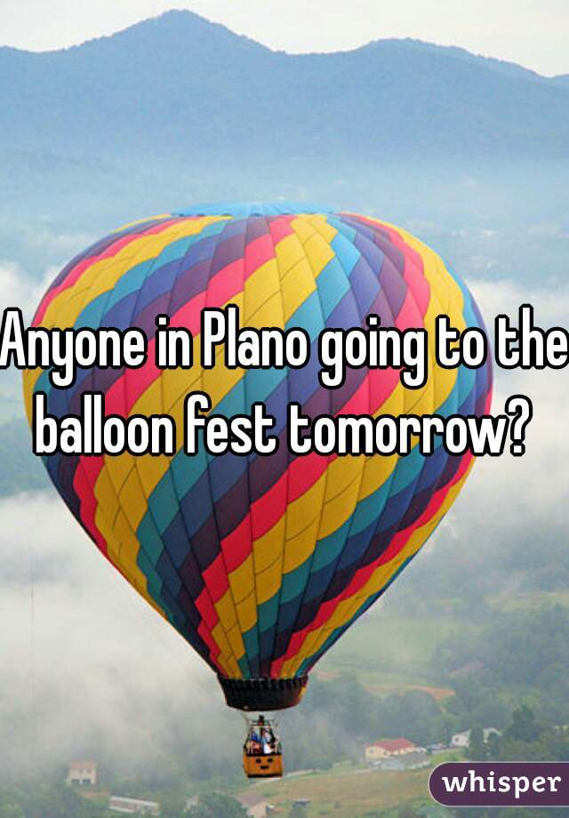 Anyone in Plano going to the balloon fest tomorrow?