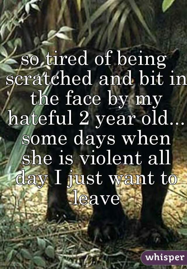 so tired of being scratched and bit in the face by my hateful 2 year old... some days when she is violent all day I just want to leave
