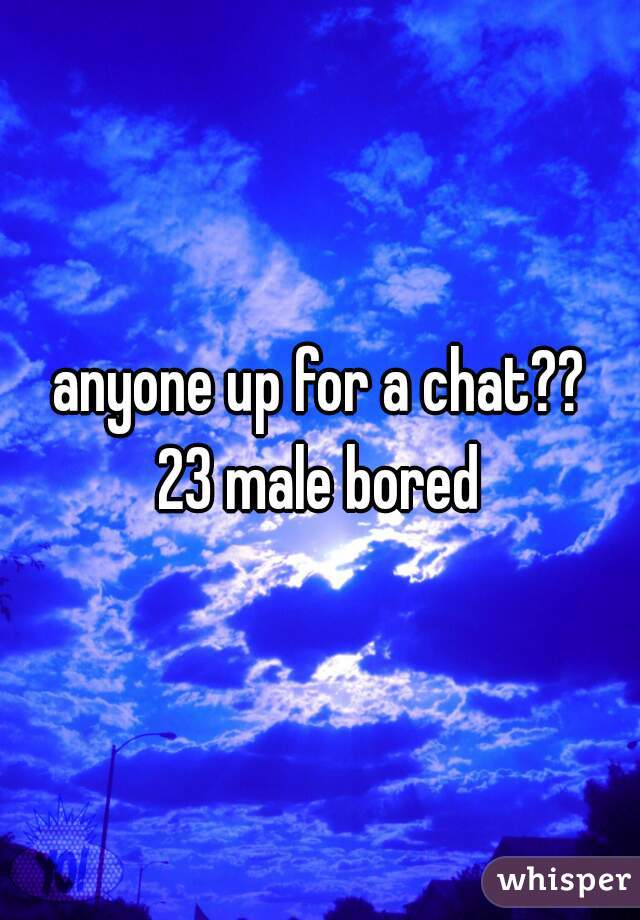 anyone up for a chat?? 23 male bored