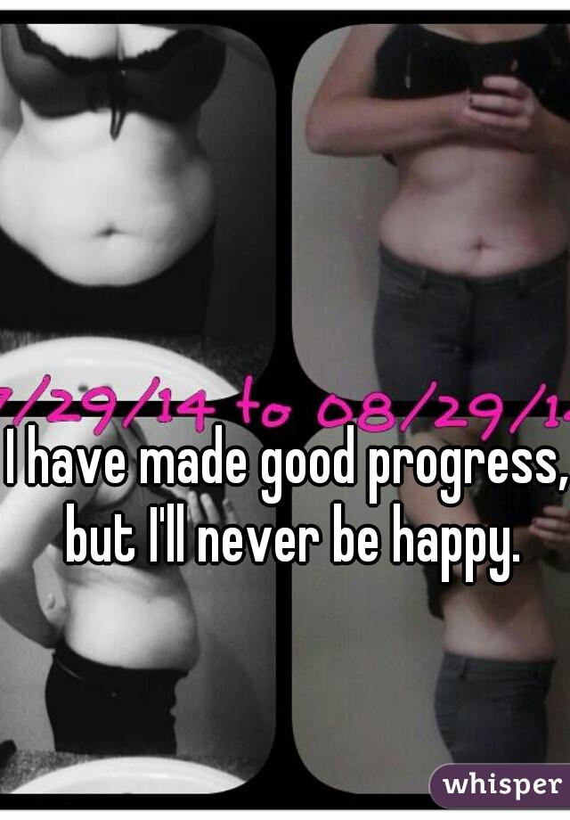 I have made good progress, but I'll never be happy.