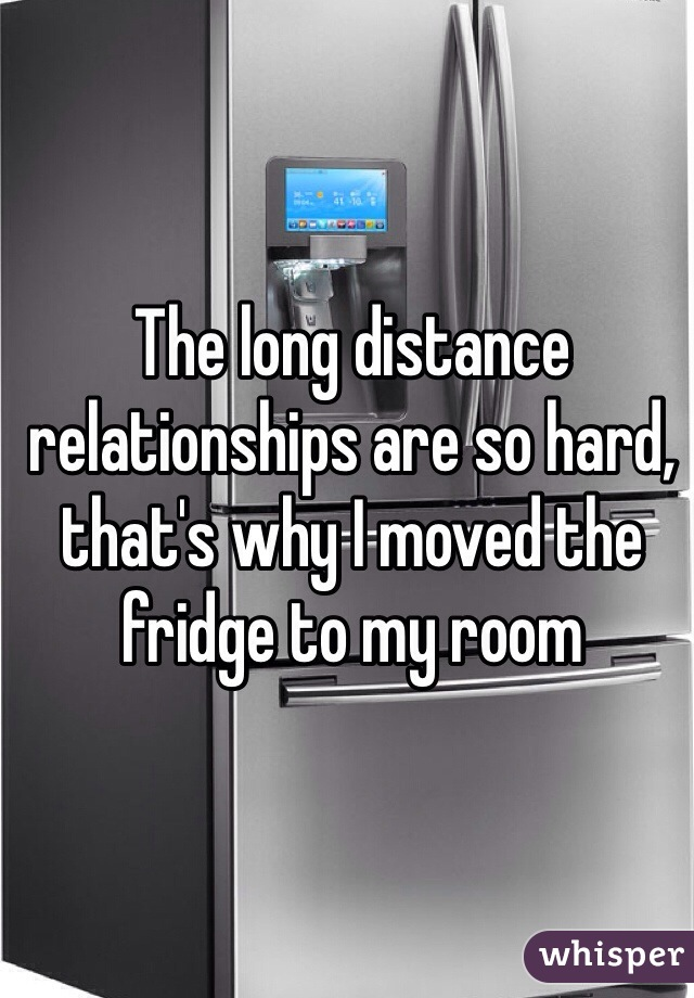 The long distance relationships are so hard, that's why I moved the fridge to my room