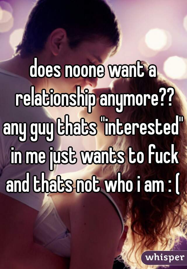 """does noone want a relationship anymore?? any guy thats """"interested"""" in me just wants to fuck and thats not who i am : ("""
