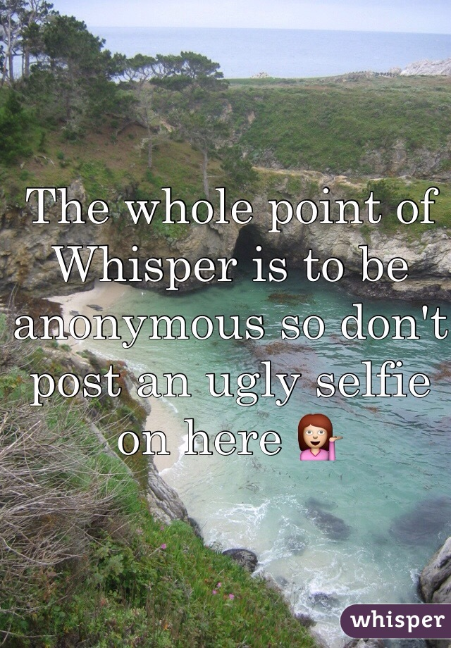 The whole point of Whisper is to be anonymous so don't post an ugly selfie on here 💁
