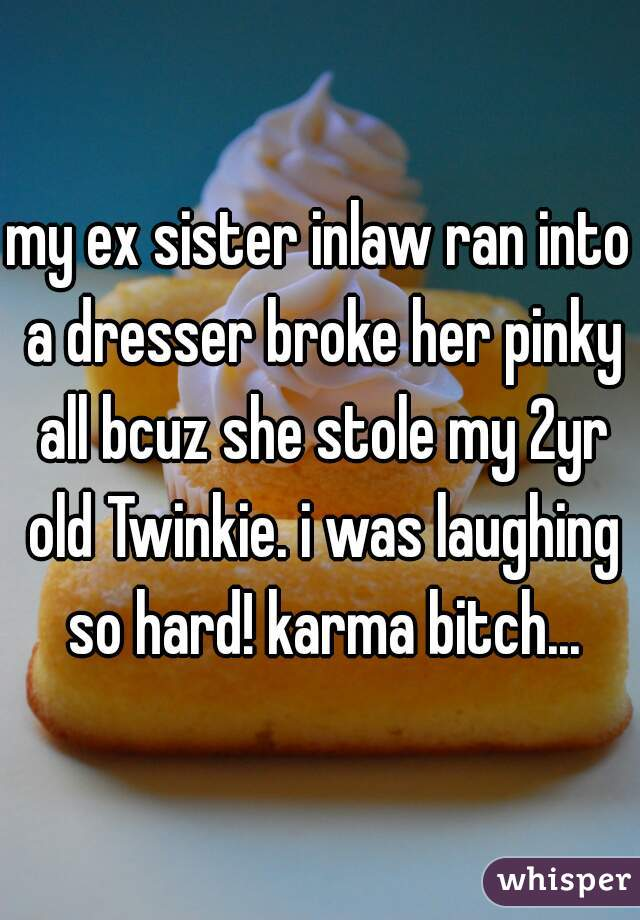 my ex sister inlaw ran into a dresser broke her pinky all bcuz she stole my 2yr old Twinkie. i was laughing so hard! karma bitch...