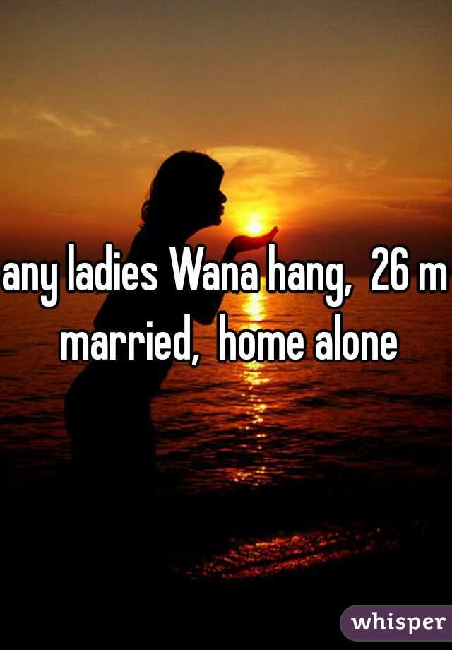 any ladies Wana hang,  26 m married,  home alone