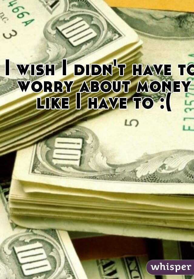 I wish I didn't have to worry about money like I have to :(