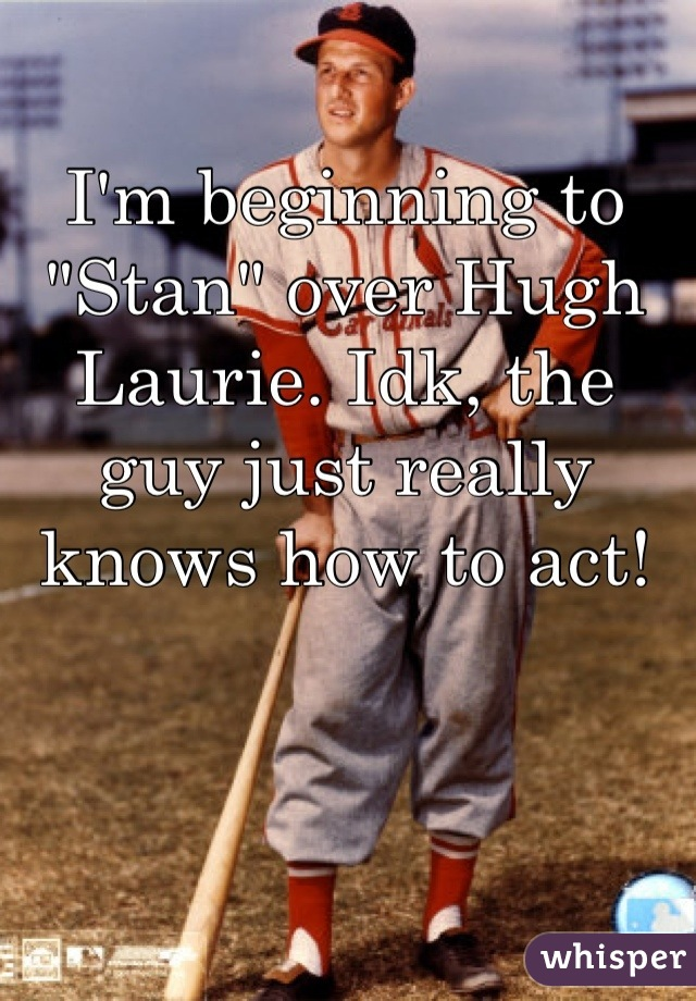 """I'm beginning to """"Stan"""" over Hugh Laurie. Idk, the guy just really knows how to act!"""