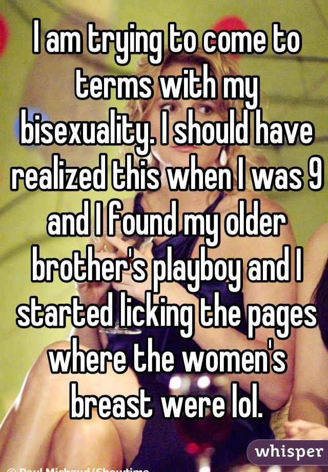 I am trying to come to terms with my bisexuality. I should have realized this when I was 9 and I found my older brother's playboy and I started licking the pages where the women's breast were lol.