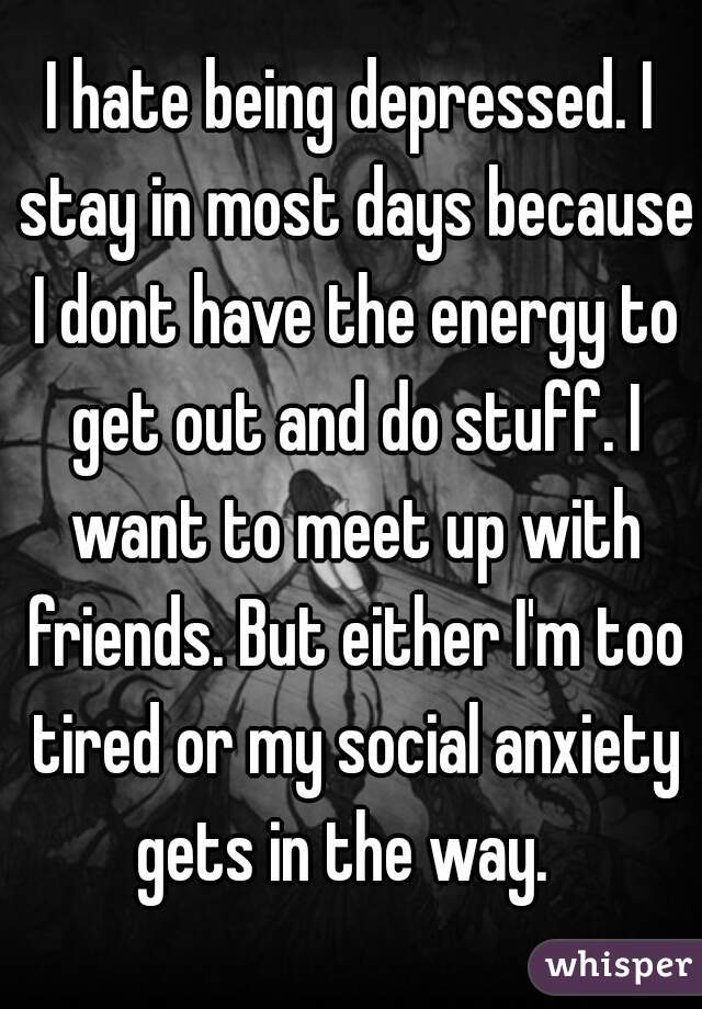 I hate being depressed. I stay in most days because I dont have the energy to get out and do stuff. I want to meet up with friends. But either I'm too tired or my social anxiety gets in the way.