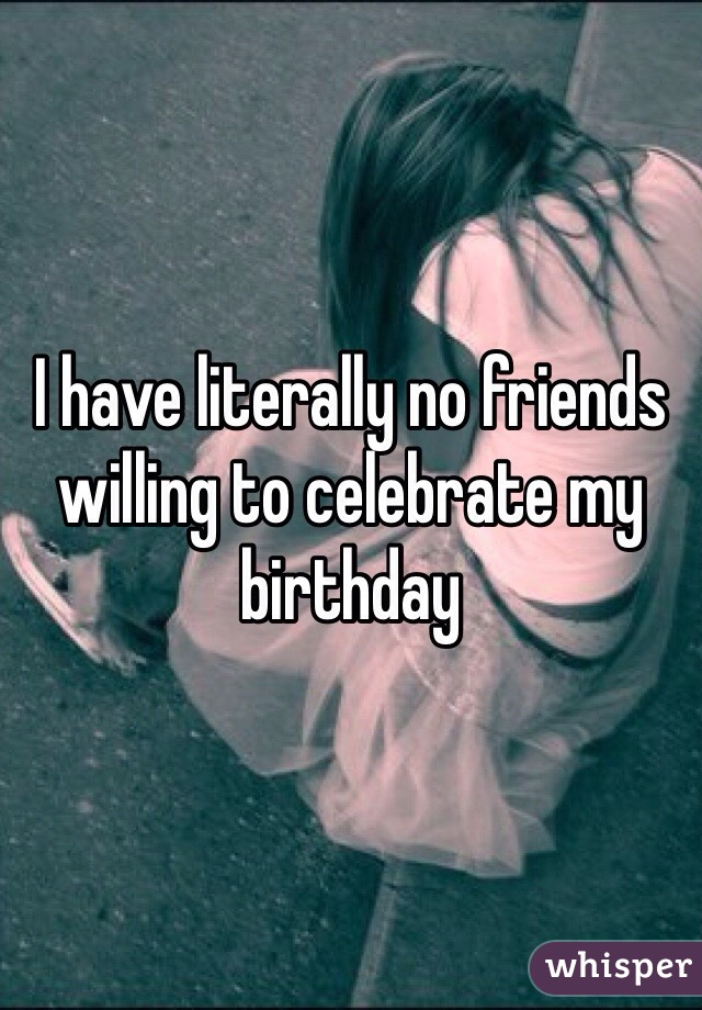 I have literally no friends willing to celebrate my birthday