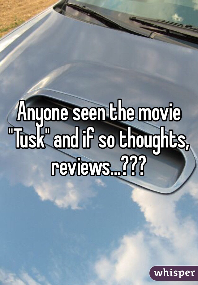 """Anyone seen the movie """"Tusk"""" and if so thoughts, reviews...???"""