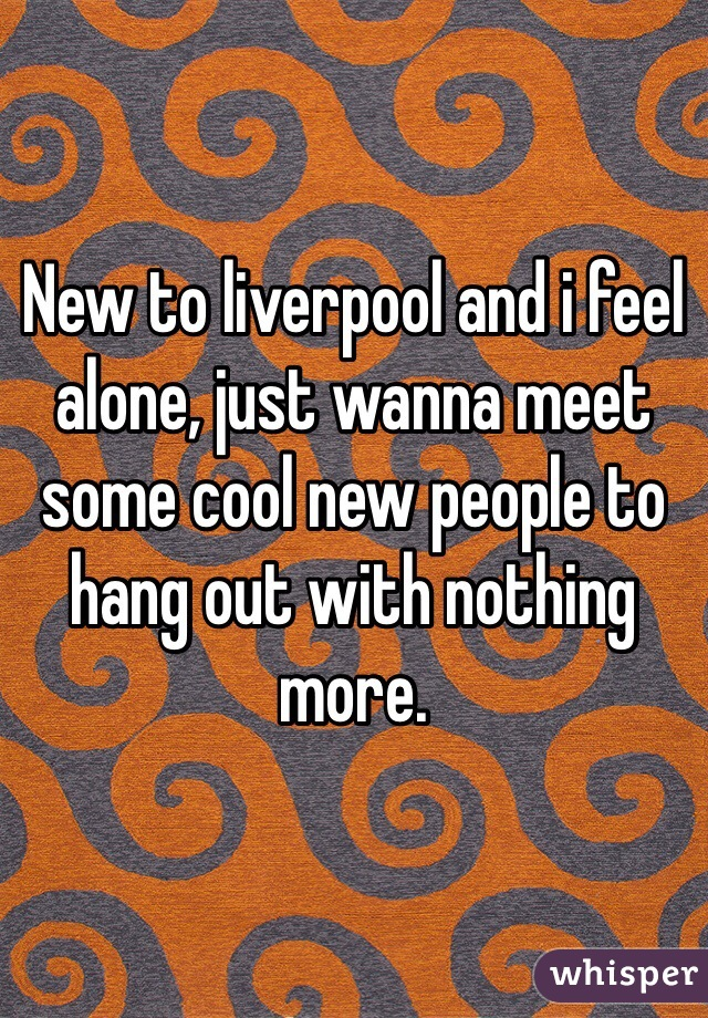 New to liverpool and i feel alone, just wanna meet some cool new people to hang out with nothing more.