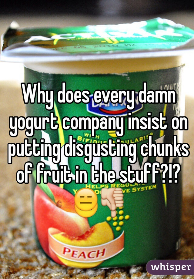 Why does every damn yogurt company insist on putting disgusting chunks of fruit in the stuff?!?😑👎