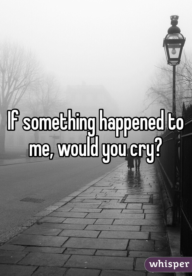 If something happened to me, would you cry?