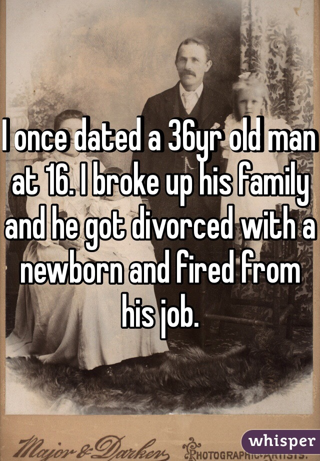 I once dated a 36yr old man at 16. I broke up his family and he got divorced with a newborn and fired from his job.