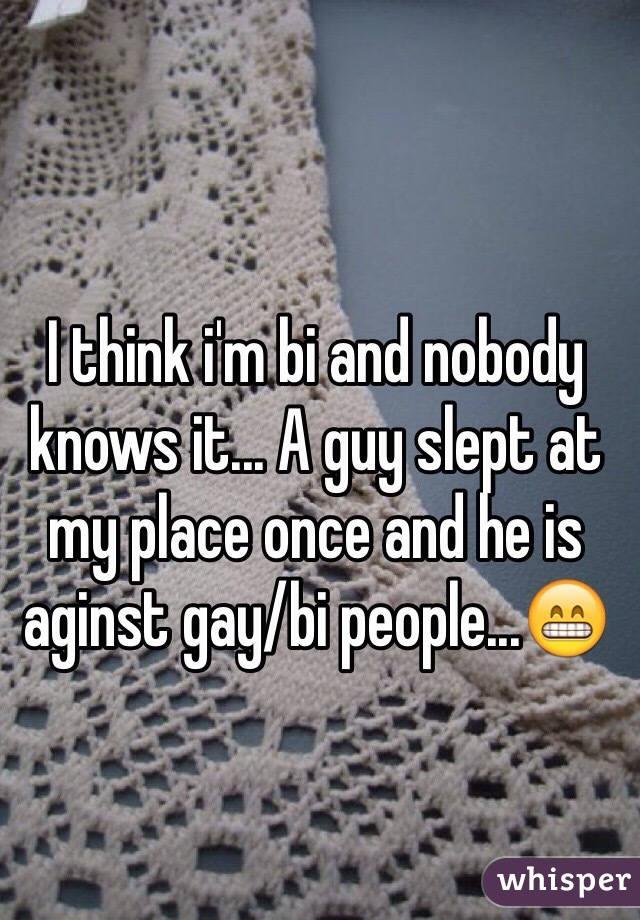 I think i'm bi and nobody knows it... A guy slept at my place once and he is aginst gay/bi people...😁