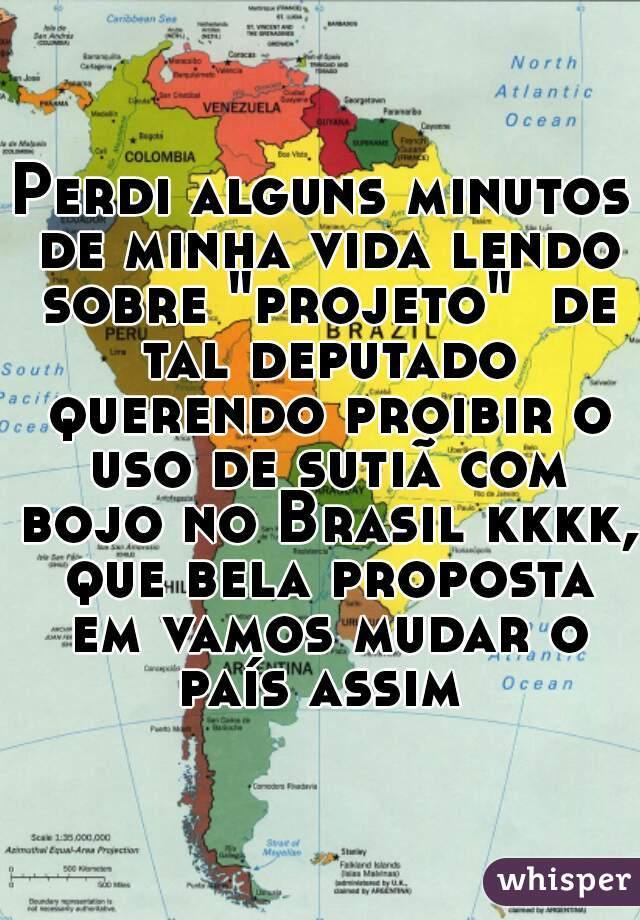 """Perdi alguns minutos de minha vida lendo sobre """"projeto""""  de tal deputado querendo proibir o uso de sutiã com bojo no Brasil kkkk, que bela proposta em vamos mudar o país assim"""