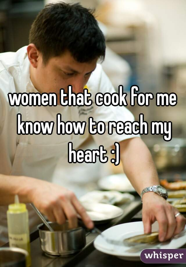 women that cook for me know how to reach my heart :)