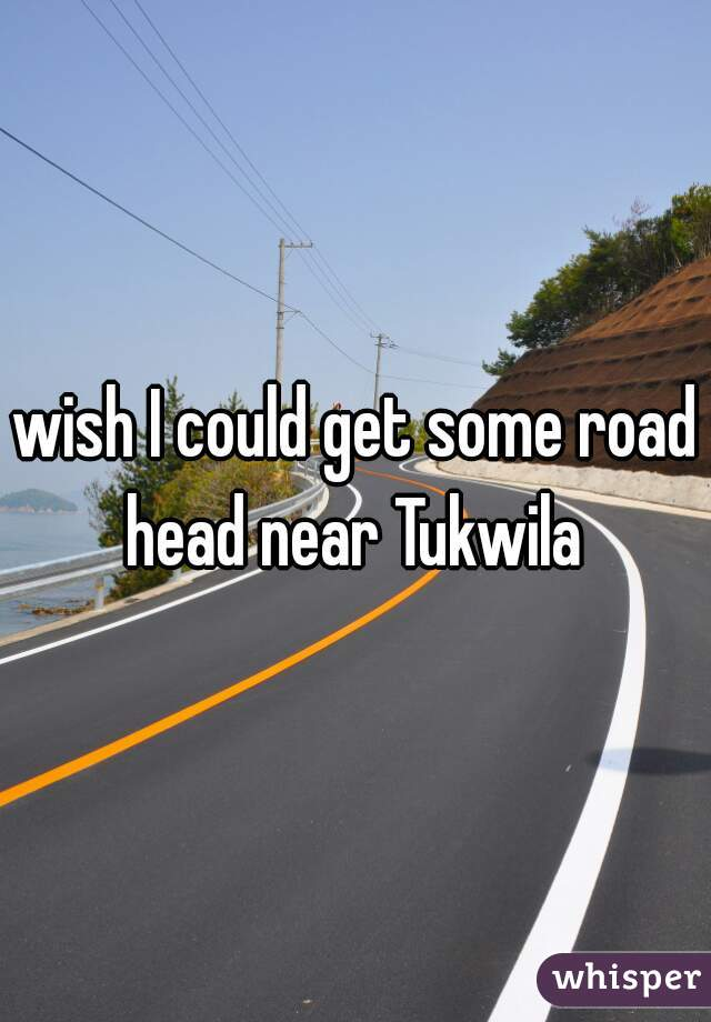 wish I could get some road head near Tukwila