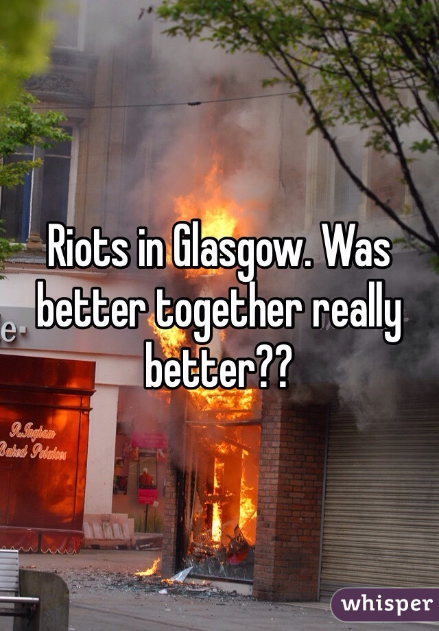 Riots in Glasgow. Was better together really better??