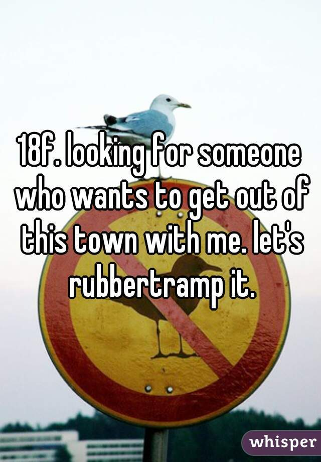 18f. looking for someone who wants to get out of this town with me. let's rubbertramp it.