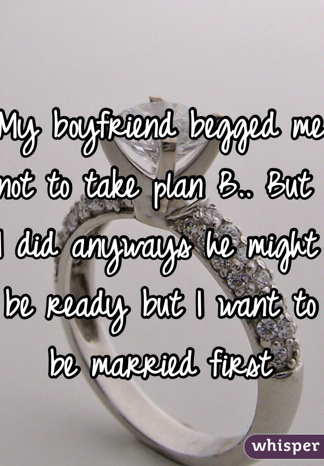 My boyfriend begged me not to take plan B.. But I did anyways he might be ready but I want to be married first