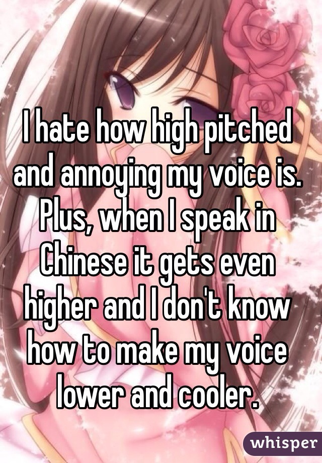 I hate how high pitched and annoying my voice is. Plus, when I speak in Chinese it gets even higher and I don't know how to make my voice lower and cooler.