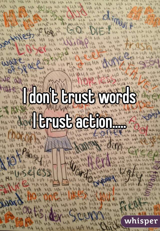 I don't trust words   I trust action.....