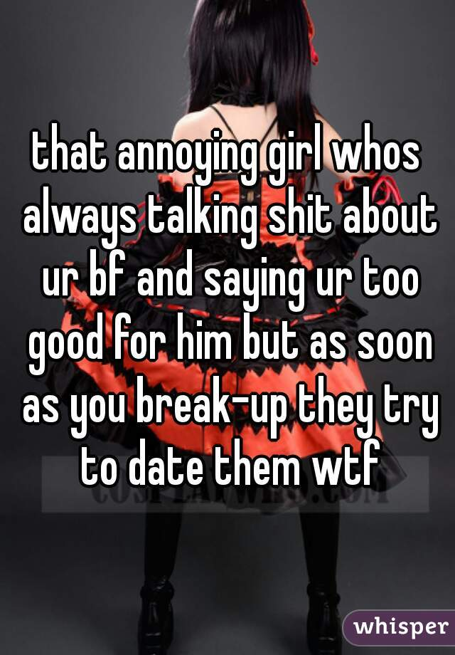 that annoying girl whos always talking shit about ur bf and saying ur too good for him but as soon as you break-up they try to date them wtf