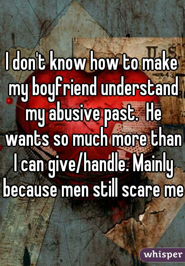 I don't know how to make my boyfriend understand my abusive past.  He wants so much more than I can give/handle. Mainly because men still scare me.