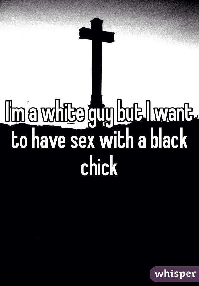 I'm a white guy but I want to have sex with a black chick