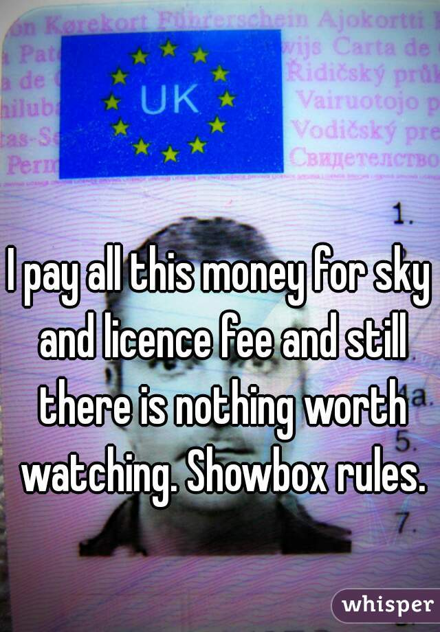 I pay all this money for sky and licence fee and still there is nothing worth watching. Showbox rules.