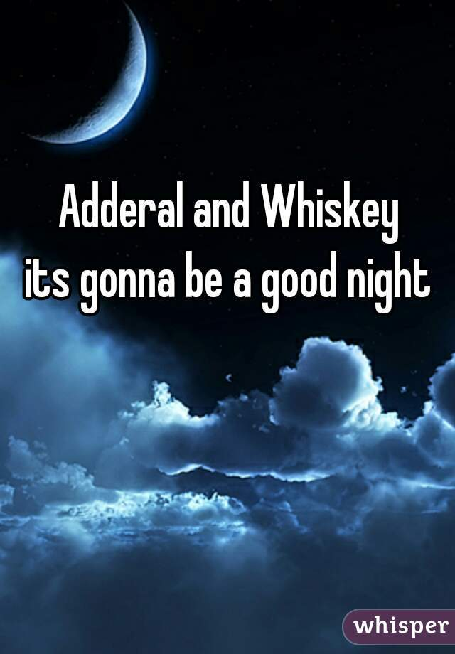 Adderal and Whiskey its gonna be a good night