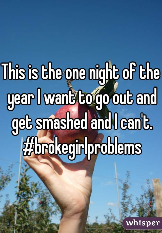 This is the one night of the year I want to go out and get smashed and I can't. #brokegirlproblems