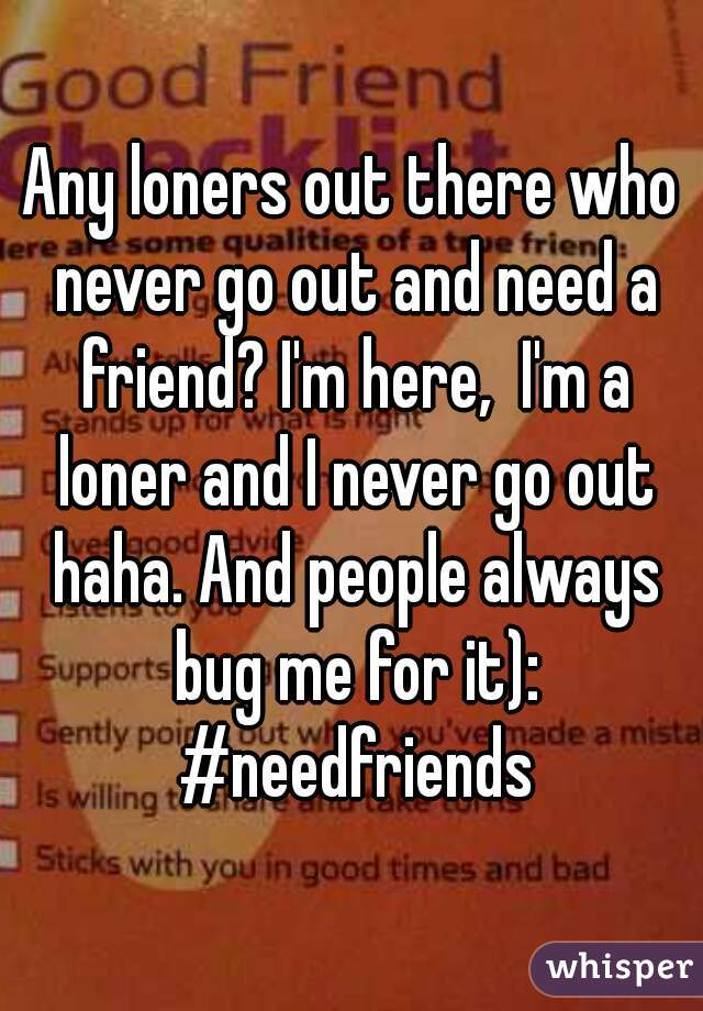 Any loners out there who never go out and need a friend? I'm here,  I'm a loner and I never go out haha. And people always bug me for it): #needfriends