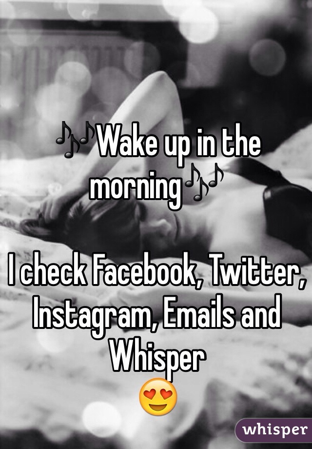 🎶Wake up in the morning🎶  I check Facebook, Twitter, Instagram, Emails and Whisper  😍