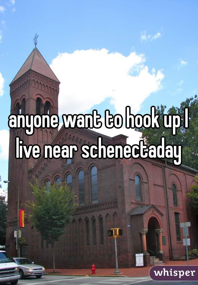 anyone want to hook up I live near schenectaday