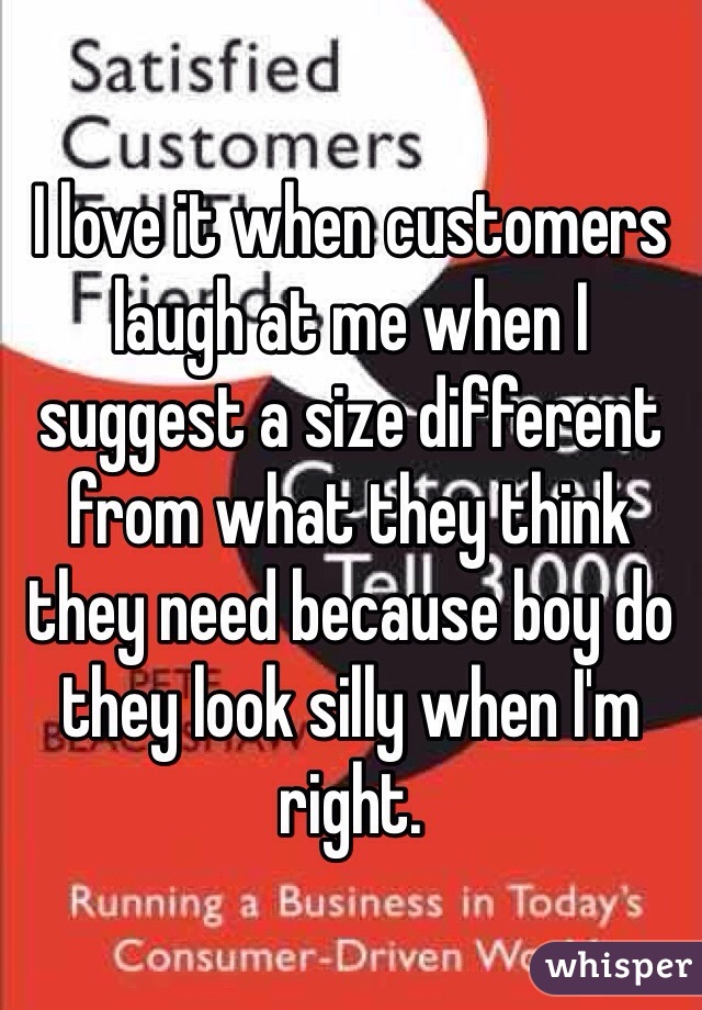 I love it when customers laugh at me when I suggest a size different from what they think they need because boy do they look silly when I'm right.