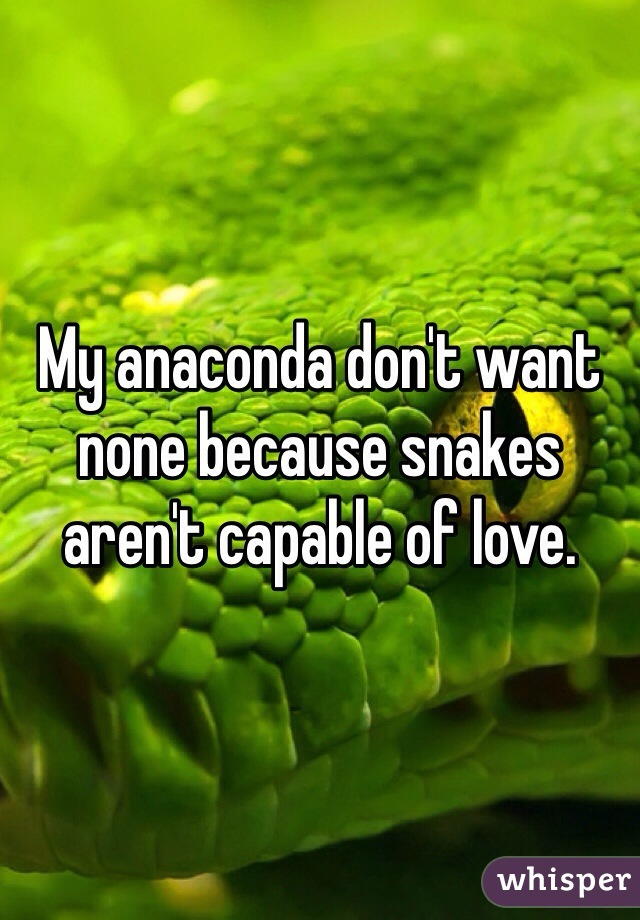 My anaconda don't want none because snakes aren't capable of love.