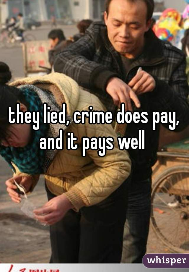 they lied, crime does pay, and it pays well