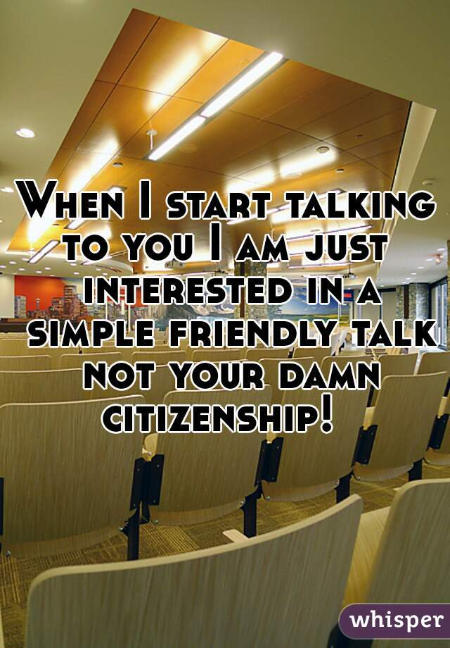 When I start talking to you I am just  interested in a simple friendly talk not your damn citizenship!